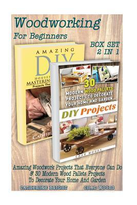 Woodworking for Beginners Box Set 2 in 1: Amazing Woodwork Projects That Everyone Can Do & 30 Modern Wood Pallets Projects to Decorate Your Home and Garden!: