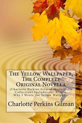 The Yellow Wallpaper, the Complete Original Novella: (Charlotte Perkins Gilman Masterpiece Collection) Includes the Article, Why I Wrote the Yellow Wallpaper