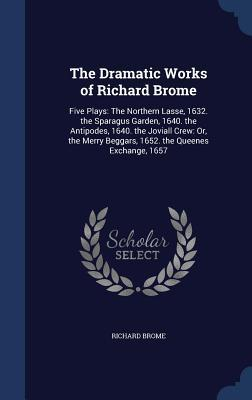 The Dramatic Works of Richard Brome: Five Plays: The Northern Lasse, 1632. the Sparagus Garden, 1640. the Antipodes, 1640. the Joviall Crew: Or, the Merry Beggars, 1652. the Queenes Exchange, 1657