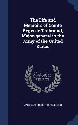 The Life and Memoirs of Comte Regis de Trobriand, Major-General in the Army of the United States