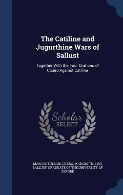 The Catiline and Jugurthine Wars of Sallust: Together with the Four Orations of Cicero Against Catiline