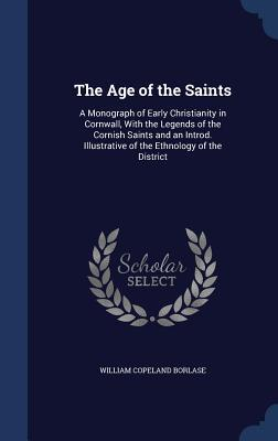 The Age of the Saints: A Monograph of Early Christianity in Cornwall, with the Legends of the Cornish Saints and an Introd. Illustrative of the Ethnology of the District