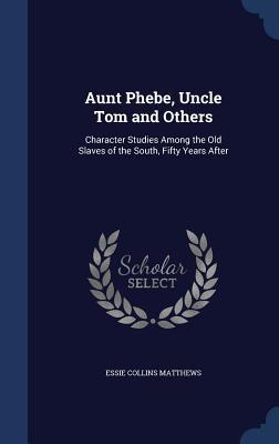 Aunt Phebe, Uncle Tom and Others: Character Studies Among the Old Slaves of the South, Fifty Years After