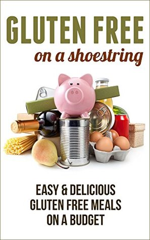 Gluten Free on a Shoestring: Easy & Delicious Gluten Free Meals on a Budget