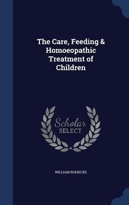 The Care, Feeding & Homoeopathic Treatment of Children