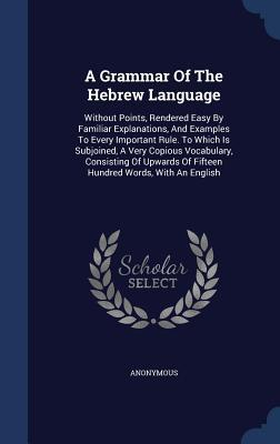 A Grammar of the Hebrew Language: Without Points, Rendered Easy by Familiar Explanations, and Examples to Every Important Rule. to Which Is Subjoined, a Very Copious Vocabulary, Consisting of Upwards of Fifteen Hundred Words, with an English
