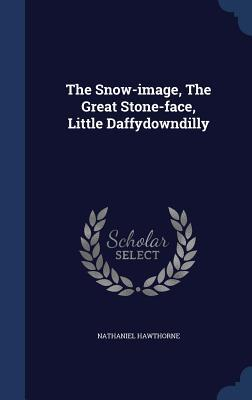 The Snow-Image, the Great Stone-Face, Little Daffydowndilly