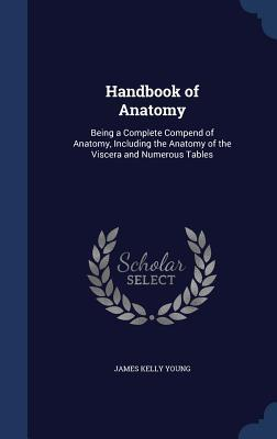 Handbook of Anatomy: Being a Complete Compend of Anatomy, Including the Anatomy of the Viscera and Numerous Tables