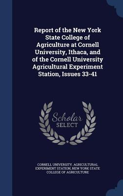 Report of the New York State College of Agriculture at Cornell University, Ithaca, and of the Cornell University Agricultural Experiment Station, Issues 33-41