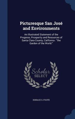 Picturesque San Jose and Environments: An Illustrated Statement of the Progress, Prosperity and Resources of Santa Clara County, California: The Garden of the World.