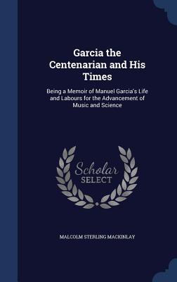Garcia the Centenarian and His Times: Being a Memoir of Manuel Garcia's Life and Labours for the Advancement of Music and Science