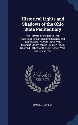 Historical Lights and Shadows of the Ohio State Penitentiary: And Horrors of the Death Trap, Illustrated: Heart Rending Scenes, and Sad Wailing, as Wife Parts with Husband, and Weeping Children Kiss a Doomed Father for the Last Time: Word Sketches from