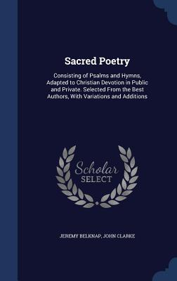 Sacred Poetry: Consisting of Psalms and Hymns, Adapted to Christian Devotion in Public and Private. Selected from the Best Authors, with Variations and Additions
