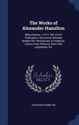 The Works of Alexander Hamilton: [Miscellanies, 1774-1789: A Full Vindication; The Farmer Refuted; Quebec Bill; Resolutions in Congress; Letters from Phocion; New-York Legislature, Etc