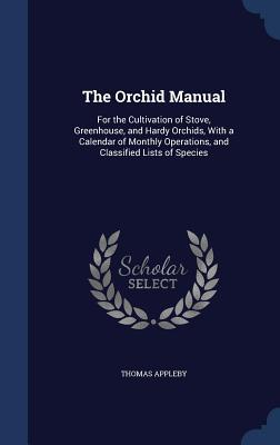 The Orchid Manual: For the Cultivation of Stove, Greenhouse, and Hardy Orchids, with a Calendar of Monthly Operations, and Classified Lists of Species