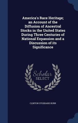 America's Race Heritage; An Account of the Diffusion of Ancestral Stocks in the United States During Three Centuries of National Expansion and a Discussion of Its Significance