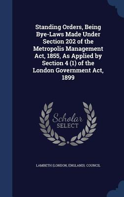 Standing Orders, Being Bye-Laws Made Under Section 202 of the Metropolis Management ACT, 1855, as Applied by Section 4 (1) of the London Government ACT, 1899