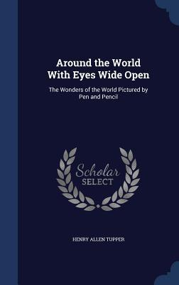 Around the World with Eyes Wide Open: The Wonders of the World Pictured by Pen and Pencil