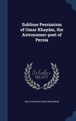 Sublime Pessimism of Omar Khayam, the Astronomer-Poet of Persia