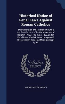 Historical Notice of Penal Laws Against Roman Catholics: Their Operation and Relaxation During the Past Century, of Partial Measures of Relief in 1779, 1782, 1793, 1829, and of Penal Laws Which Remain Unrepealed, or Have Been Rendered More Stringent by Th