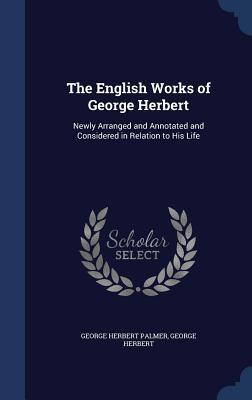 The English Works of George Herbert: Newly Arranged and Annotated and Considered in Relation to His Life