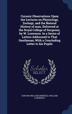 Cursory Observations Upon the Lectures on Physiology, Zoology, and the Natural History of Man, Delivered at the Royal College of Surgeons, by W. Lawrence. in a Series of Letters Addressed to That Gentleman; With a Concluding Letter to His Pupils
