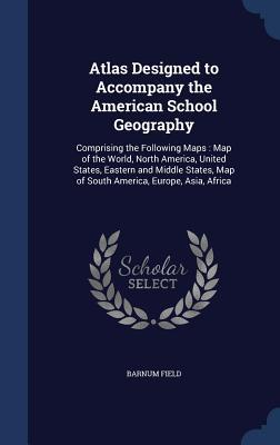 Atlas Designed to Accompany the American School Geography: Comprising the Following Maps: Map of the World, North America, United States, Eastern and Middle States, Map of South America, Europe, Asia, Africa