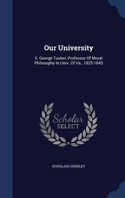 Our University: II. George Tucker, Professor of Moral Philosophy in Univ. of Va., 1825-1845
