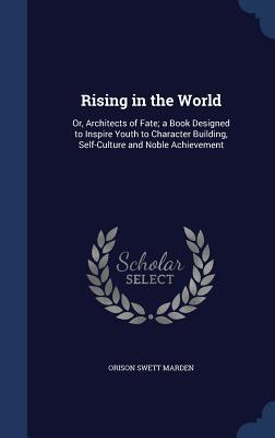 Rising in the World: Or, Architects of Fate; A Book Designed to Inspire Youth to Character Building, Self-Culture and Noble Achievement