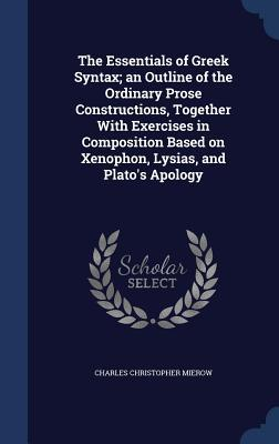 The Essentials of Greek Syntax; An Outline of the Ordinary Prose Constructions, Together with Exercises in Composition Based on Xenophon, Lysias, and Plato's Apology