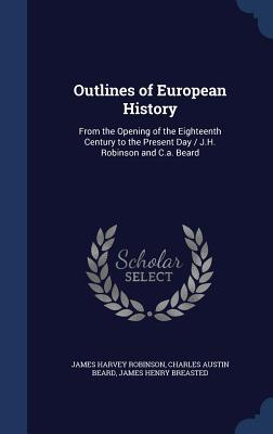 Outlines of European History: From the Opening of the Eighteenth Century to the Present Day / J.H. Robinson and C.A. Beard