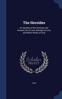 The Heroides: Or, Epistles of the Heroines, the Amours, Art of Love, Remedy of Love, and Minor Works of Ovid
