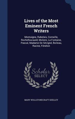 Lives of the Most Eminent French Writers: Montaigne, Rabelais, Corneille, Rochefoucauld, Moliere, La Fontaine, Pascal, Madame de Sevigne, Boileau, Racine, Fenelon