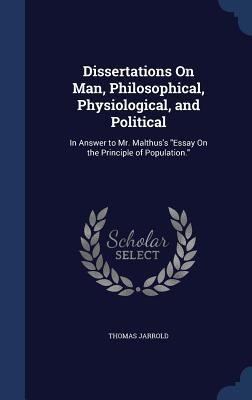 Dissertations on Man, Philosophical, Physiological, and Political: In Answer to Mr. Malthus's Essay on the Principle of Population.