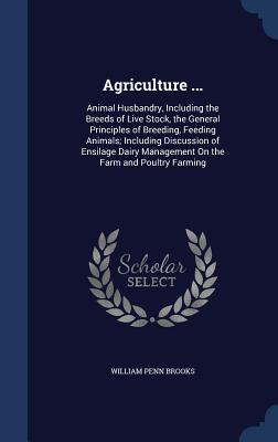 Agriculture ...: Animal Husbandry, Including the Breeds of Live Stock, the General Principles of Breeding, Feeding Animals; Including Discussion of Ensilage Dairy Management on the Farm and Poultry Farming