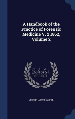 A Handbook of the Practice of Forensic Medicine V. 2 1862, Volume 2
