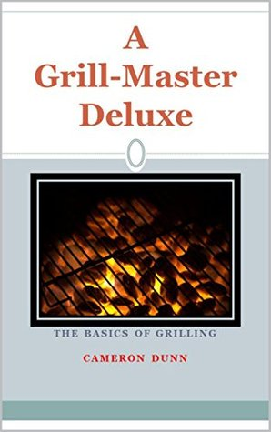 A Grill Master Deluxe: The Basics of Grilling