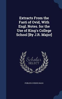 Extracts from the Fasti of Ovid, with Engl. Notes. for the Use of King's College School [By J.R. Major]