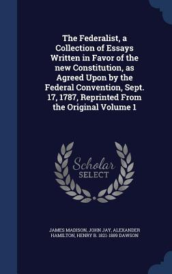 The Federalist, a Collection of Essays Written in Favor of the New Constitution, as Agreed Upon by the Federal Convention, Sept. 17, 1787, Reprinted from the Original Volume 1