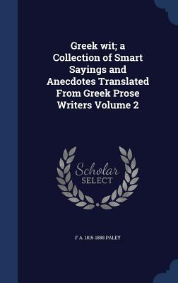 Greek Wit; A Collection of Smart Sayings and Anecdotes Translated from Greek Prose Writers Volume 2