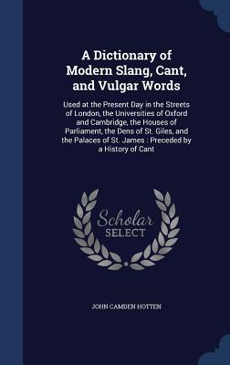 A Dictionary of Modern Slang, Cant, and Vulgar Words: Used at the Present Day in the Streets of London, the Universities of Oxford and Cambridge, the Houses of Parliament, the Dens of St. Giles, and the Palaces of St. James: Preceded by a History of Cant
