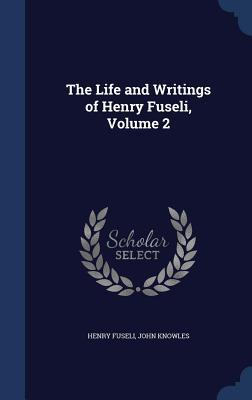 The Life and Writings of Henry Fuseli, Volume 2