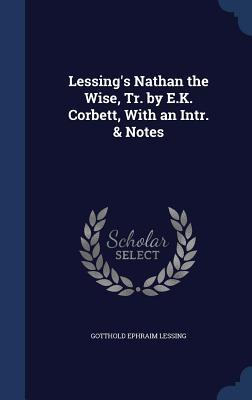 Lessing's Nathan the Wise, Tr. by E.K. Corbett, with an Intr. & Notes