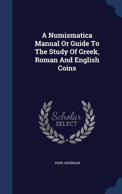 A Numismatica Manual or Guide to the Study of Greek, Roman and English Coins