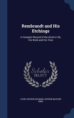 Rembrandt and His Etchings: A Compact Record of the Artist's Life, His Work and His Time