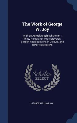 The Work of George W. Joy: With an Autobiographical Sketch: Thirty Rembrandt Photogravures, Sixteen Reproductions in Colours, and Other Illustrations