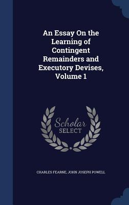 An Essay on the Learning of Contingent Remainders and Executory Devises, Volume 1