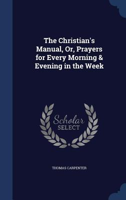 The Christian's Manual, Or, Prayers for Every Morning & Evening in the Week