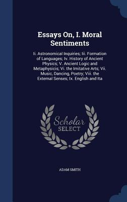 Essays On, I. Moral Sentiments: II. Astronomical Inquiries; III. Formation of Languages; IV. History of Ancient Physics; V. Ancient Logic and Metaphysicis; VI. the Imitative Arts; VII. Music, Dancing, Poetry; VIII. the External Senses; IX. English and Ita