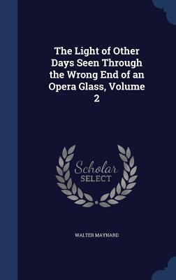 The Light of Other Days Seen Through the Wrong End of an Opera Glass, Volume 2